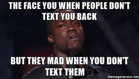 They Mad Meme - the face you when people don t text you back but they mad when you don t text them kevin