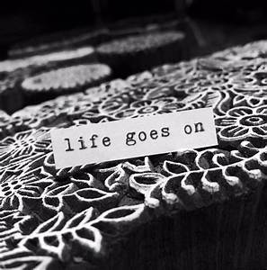 And guess what??? ....life goes on (even if WE don't feel ...