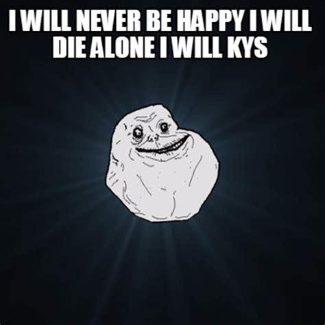 Will Meme - meme creator i will never be happy i will die alone i will kys meme generator at memecreator org