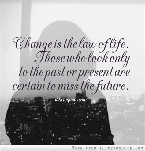 Change is the law of life. Those who look only to the past