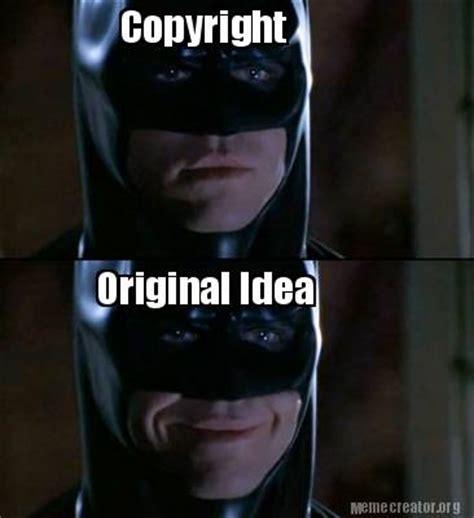 Copyright Meme - meme creator copyright original idea meme generator at memecreator org