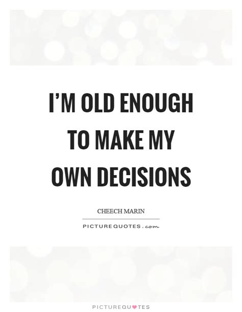 I'm Old Enough To Make My Own Decisions  Picture Quotes