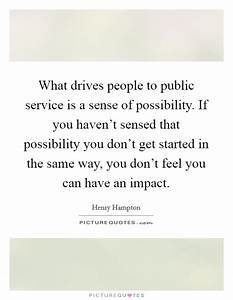 What drives people to public service is a sense of ...
