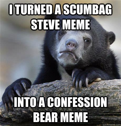 Confession Bear Meme - i turned a scumbag steve meme into a confession bear meme confession bear quickmeme