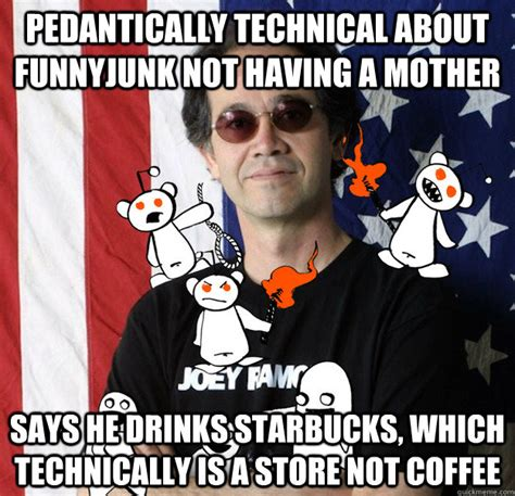 Funnyjunk Memes - pedantically technical about funnyjunk not having a mother says he drinks starbucks which