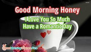 Good Morning Honey I Love You So Much Have a Romantic Day ...