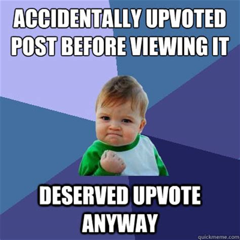Accidentally Meme - accidentally upvoted post before viewing it deserved upvote anyway success kid quickmeme