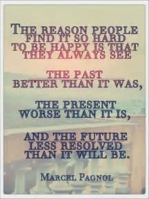 the reason find it so to be happy is that they see the past better than it was the