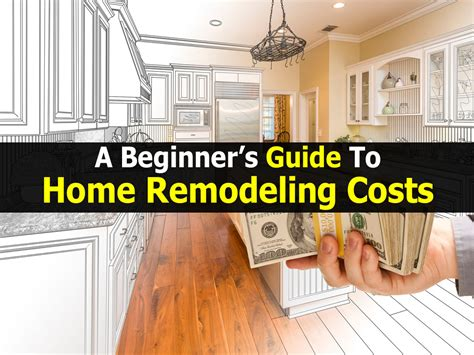 beginners guide  home remodeling costs