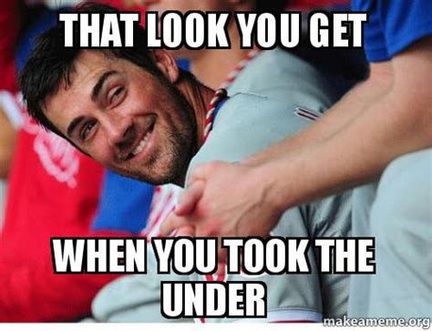 That Look Meme - that look you get when you took the under make a meme