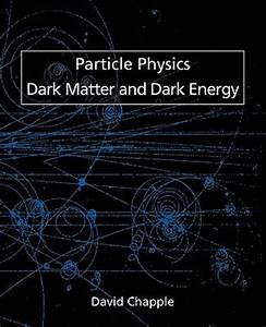 Particle Physics, Dark Matter and Dark Energy : David ...