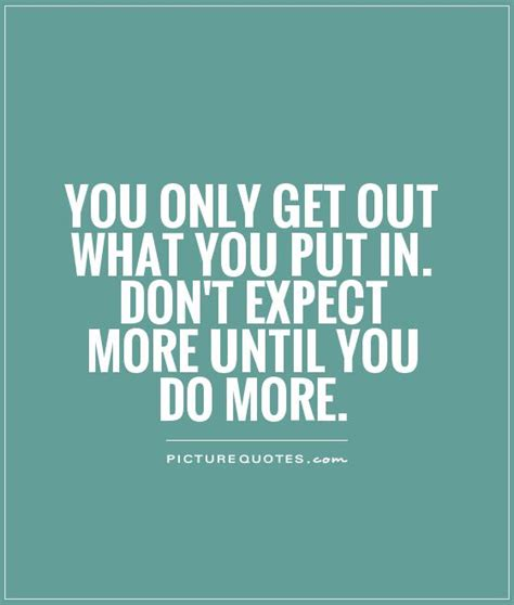 you only get out what you put in don t expect more until