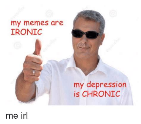 Memes About Depression - my memes are ironic my depression is chronic me irl ironic meme on sizzle