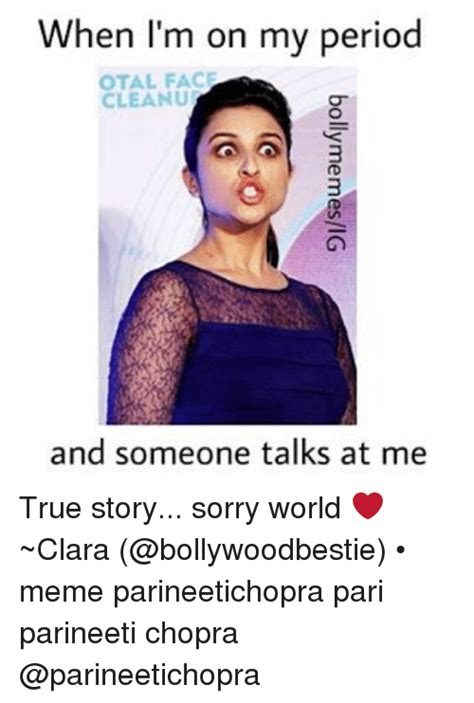 Women Period Meme - when i m on my period otal face cleanu and someone talks at me true story sorry world clara