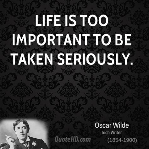 Life is far too important a thing ever to talk seriously about. Oscar Wilde Quotes | QuoteHD