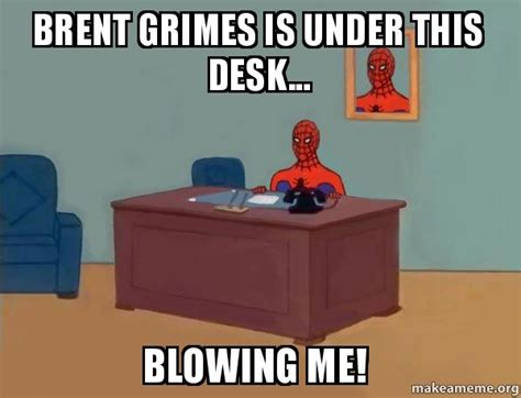 brent grimes is under this desk blowing me spiderman