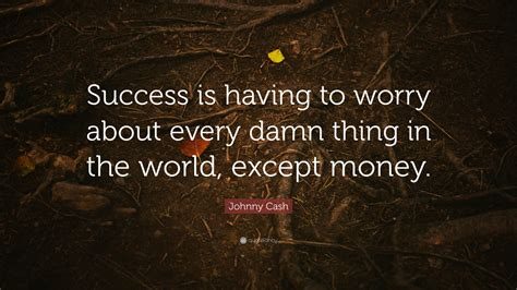 johnny quote success is to worry about every damn thing in the world except money