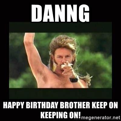Happy Birthday Brother Meme - danng happy birthday brother keep on keeping on joe dirt trollolol meme generator