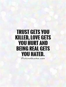 Trust gets you killed, love gets you hurt and being real ...
