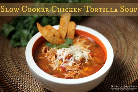 cooker chicken tortilla soup slow cooker chicken tortilla soup domestic superhero