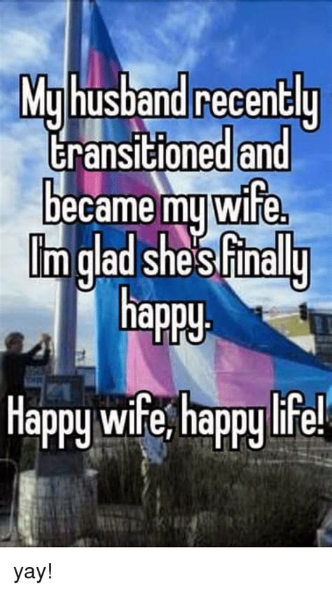 Happy Wife Happy Life Meme - muhusband recentl eransitioned an became muwife m glad shesfinally oned and oned and tm dad she