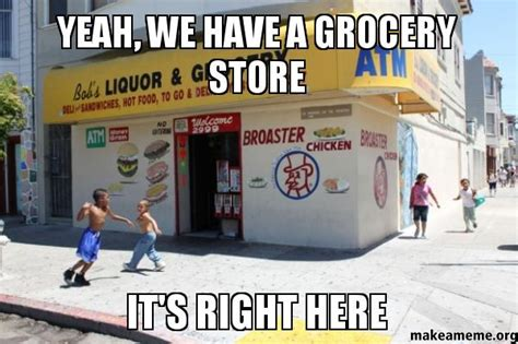Grocery Store Meme - yeah we have a grocery store it s right here make a meme