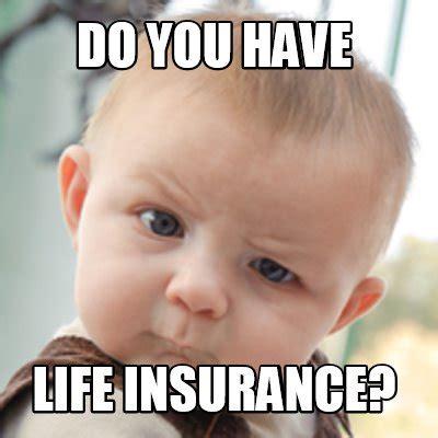 Insurance Memes - meme creator do you have life insurance meme generator at memecreator org