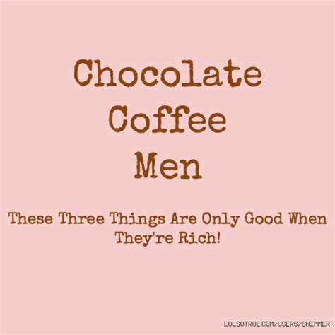 chocolate coffee men      good