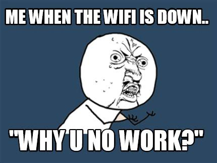 Why U No Meme Generator - meme creator me when the wifi is down quot why u no work quot meme generator at memecreator org