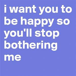 i want you to be happy so you'll stop bothering me