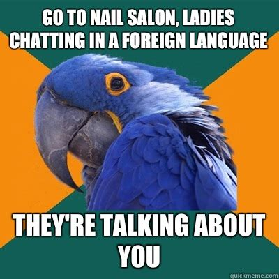 Salon Meme - go to nail salon ladies chatting in a foreign language they re talking about you paranoid
