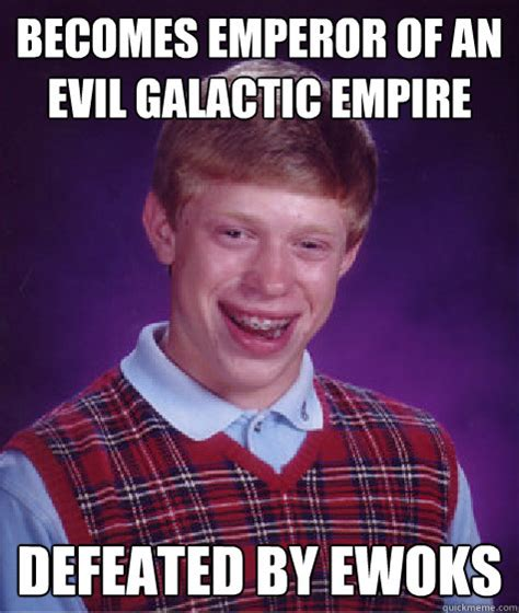 Empire Memes - becomes emperor of an evil galactic empire defeated by ewoks bad luck brian quickmeme