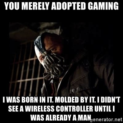 Bane Memes - you merely adopted gaming i was born in it molded by it i didn t see a wireless controller