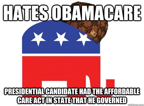 Act Memes - hates obamacare presidential candidate had the affordable care act in state that he governed