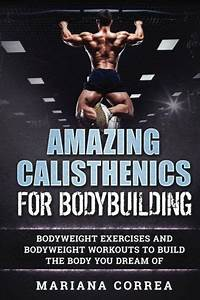 Amazing Calisthenics For Bodybuilding Is A Simple  Effective And Awesome Way To Work Out Your