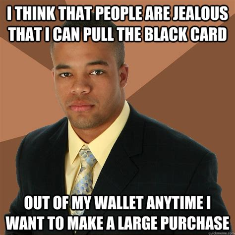 Jealous Meme - i think that people are jealous that i can pull the black card out of my wallet anytime i want