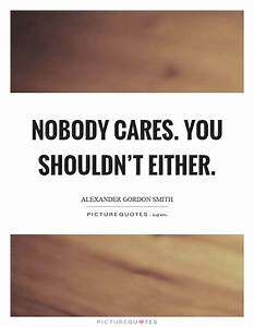 Nobody Cares Quotes & Sayings | Nobody Cares Picture Quotes