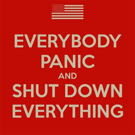 Shut Down Everything Meme - everybody panic and shut down everything keep calm and carry on image generator