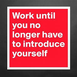 Work Until You No Longer Have To Introduce Yoursel