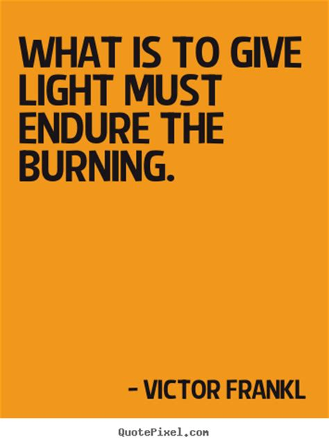 What Is To Give Light Must Endure Burning - create your own picture quotes about inspirational what