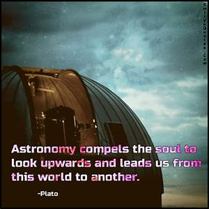 Astronomy compels the soul to look upwards and leads us ...