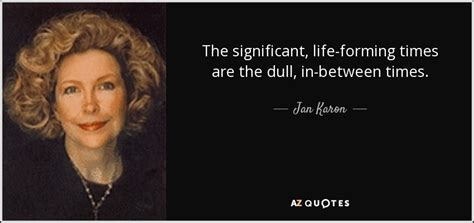 Jan Karon Quote The Significant Life Forming Times Are