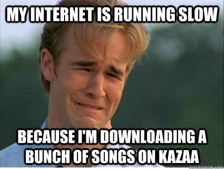 Internet Meme Song - my internet is running slow because i m downloading a bunch of songs on kazaa 1990s problems