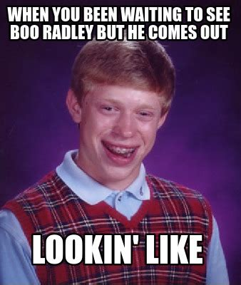 When You Meme - meme creator when you been waiting to see boo radley but he comes out lookin like meme