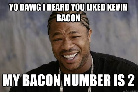 Kevin Bacon Meme - yo dawg i heard you liked kevin bacon my bacon number is 2 xzibit meme quickmeme