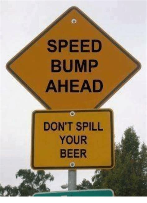 Speed Bump Meme Speed Bump Ahead Don T Spill Your Meme On Sizzle