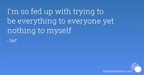 I'm so fed up with trying to be everything to everyone yet ...
