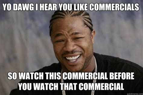 Commercial Memes - yo dawg i hear you like commercials so watch this commercial before you watch that commercial