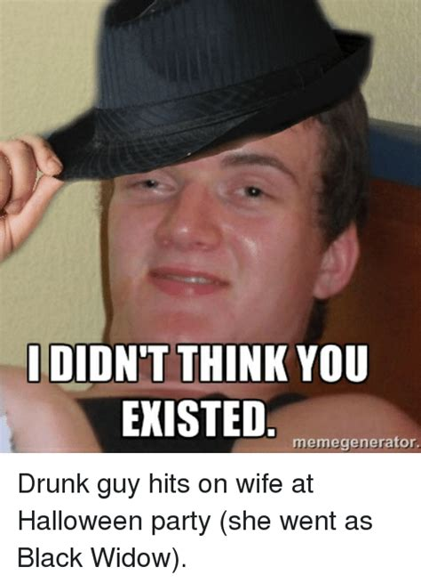 Drunk Guy Meme - didnt think you existed memegenerator drunk guy hits on wife at halloween party she went as