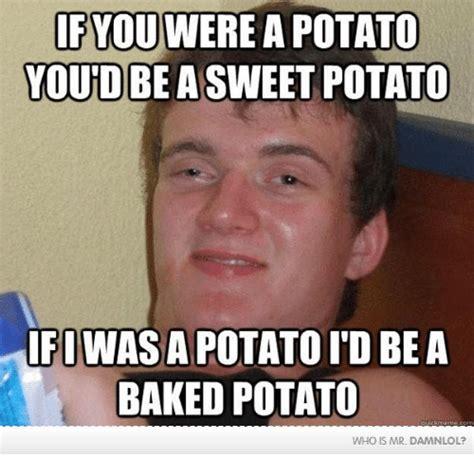 Potatoe Meme - if youwerea potato you d be a sweet potato ifiwasapotatoid be a baked potato who is mr damnlol